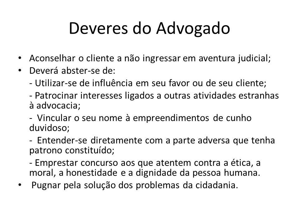 Deveres do Advogado Aconselhar o cliente a não ingressar em aventura judicial; Deverá abster-se de: - Utilizar-se de influência em seu favor ou de seu