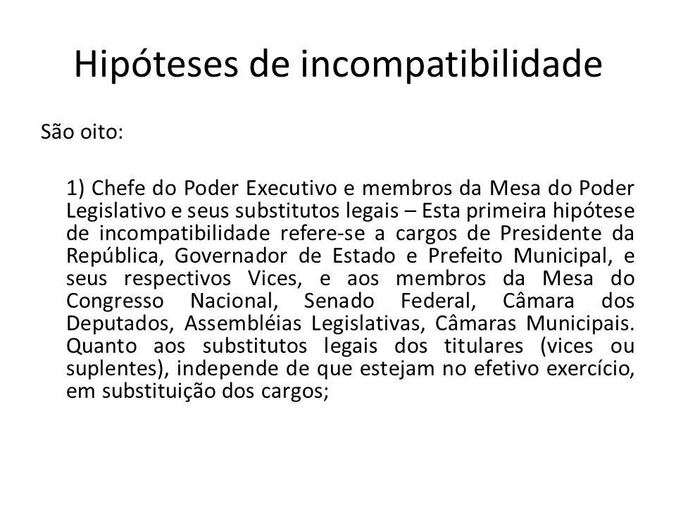 Hipóteses de incompatibilidade São oito: 1) Chefe do Poder Executivo e membros da Mesa do Poder Legislativo e seus substitutos legais – Esta primeira