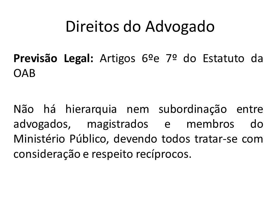 Direitos do Advogado Previsão Legal: Artigos 6ºe 7º do Estatuto da OAB Não há hierarquia nem subordinação entre advogados, magistrados e membros do Mi