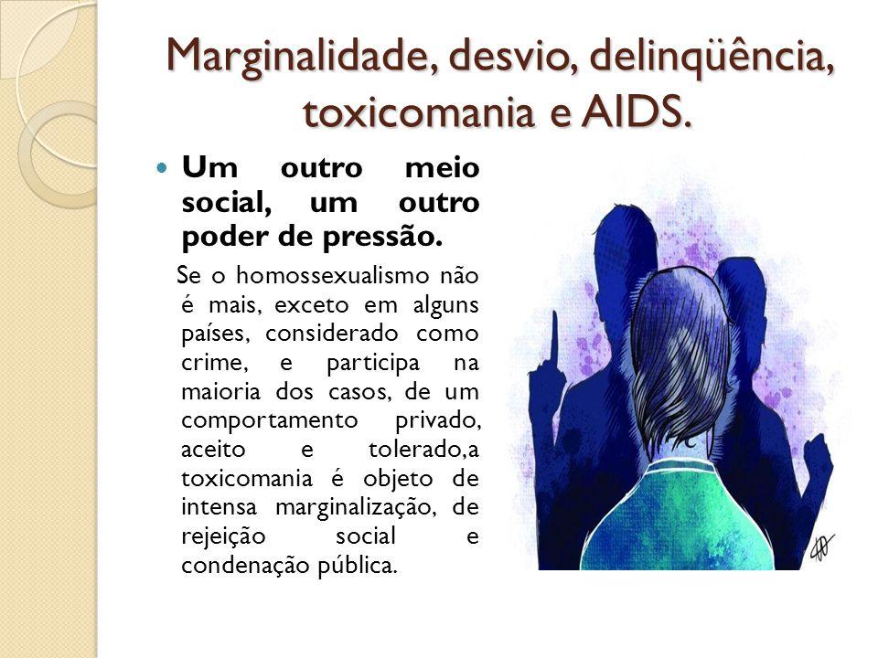 Marginalidade, desvio, delinqüência, toxicomania e AIDS. Um outro meio social, um outro poder de pressão. Se o homossexualismo não é mais, exceto em a