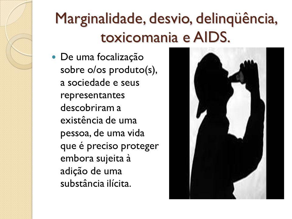 Marginalidade, desvio, delinqüência, toxicomania e AIDS. De uma focalização sobre o/os produto(s), a sociedade e seus representantes descobriram a exi