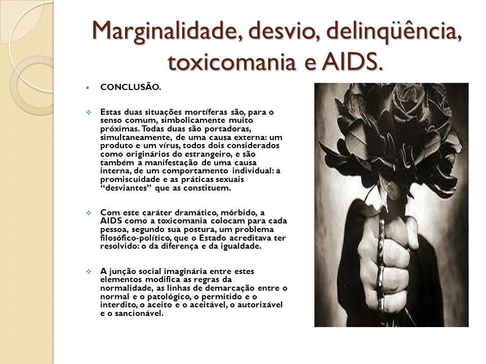 Marginalidade, desvio, delinqüência, toxicomania e AIDS. CONCLUSÃO.  Estas duas situações mortíferas são, para o senso comum, simbolicamente muito pr