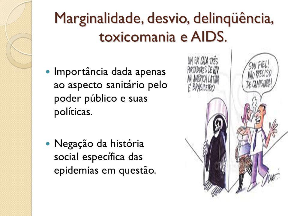 Marginalidade, desvio, delinqüência, toxicomania e AIDS. Importância dada apenas ao aspecto sanitário pelo poder público e suas políticas. Negação da