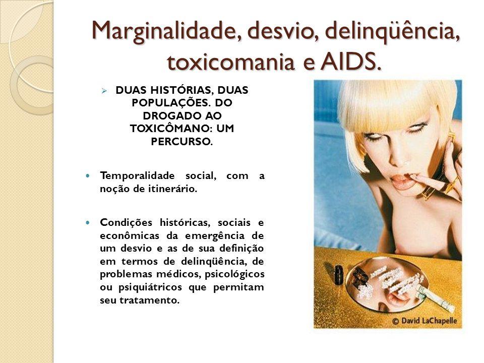Marginalidade, desvio, delinqüência, toxicomania e AIDS.  DUAS HISTÓRIAS, DUAS POPULAÇÕES. DO DROGADO AO TOXICÔMANO: UM PERCURSO. Temporalidade socia