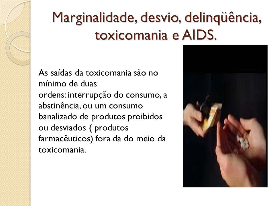 Marginalidade, desvio, delinqüência, toxicomania e AIDS. As saídas da toxicomania são no mínimo de duas ordens: interrupção do consumo, a abstinência,