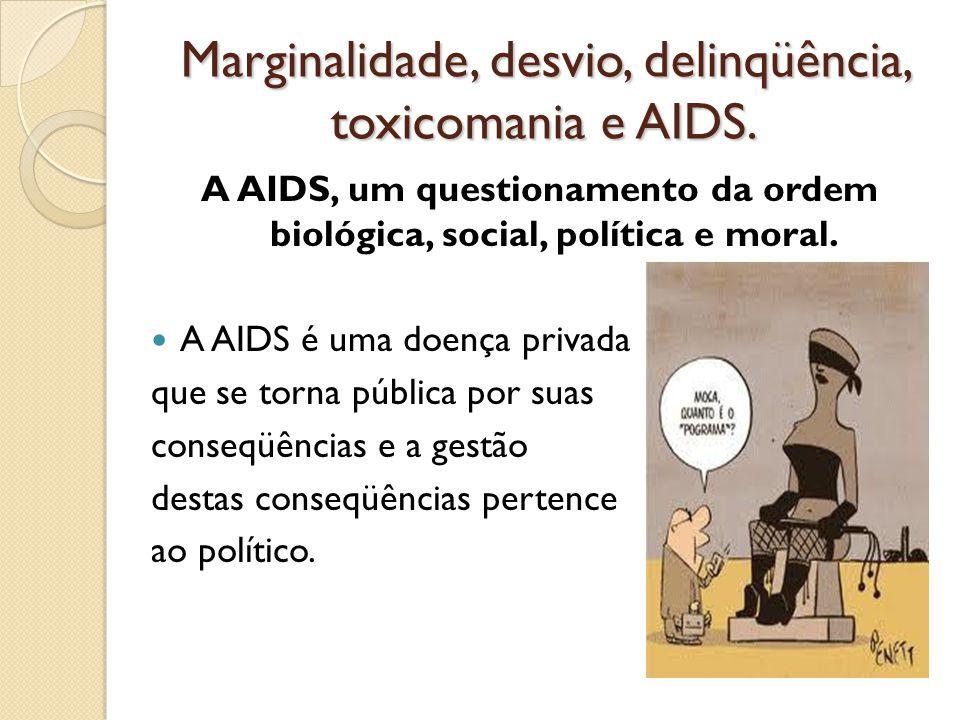 Marginalidade, desvio, delinqüência, toxicomania e AIDS. A AIDS, um questionamento da ordem biológica, social, política e moral. A AIDS é uma doença p