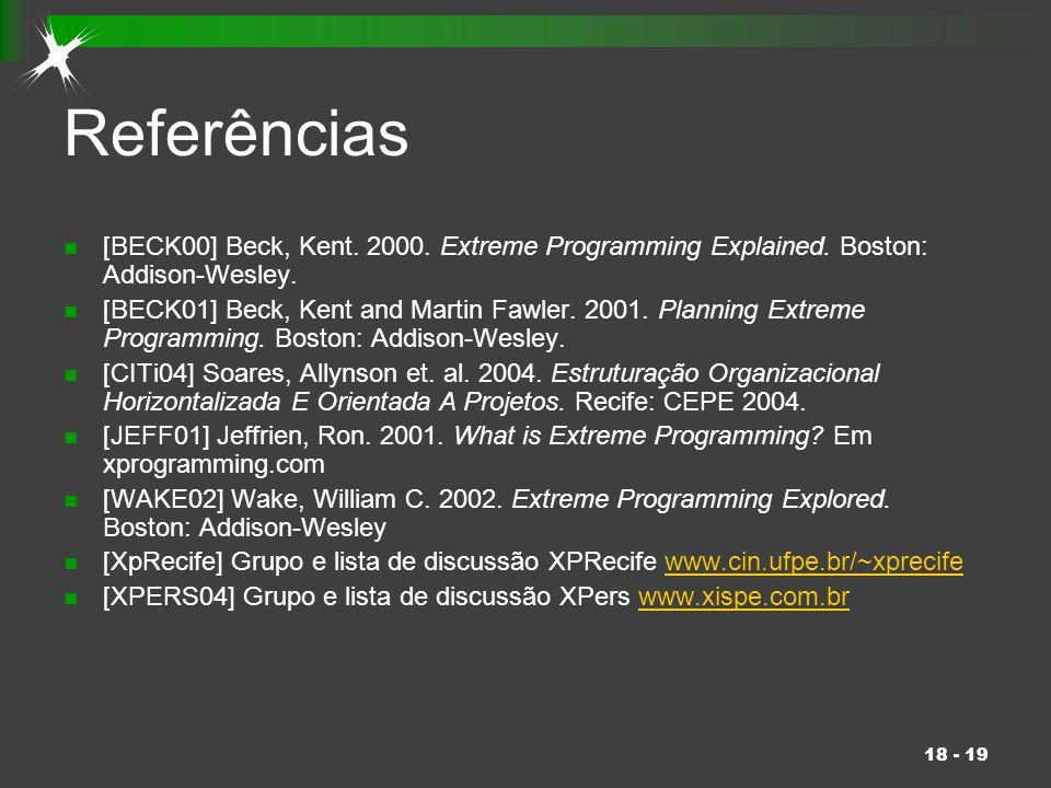 18 - 19 Referências [BECK00] Beck, Kent. 2000. Extreme Programming Explained. Boston: Addison-Wesley. [BECK01] Beck, Kent and Martin Fawler. 2001. Pla