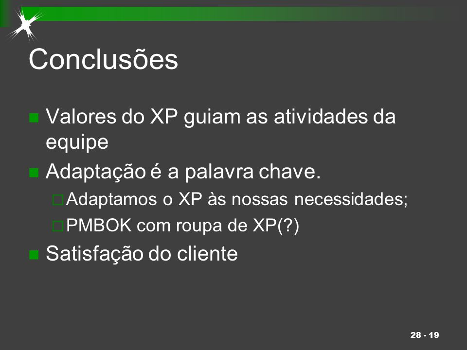 28 - 19 Conclusões Valores do XP guiam as atividades da equipe Adaptação é a palavra chave.  Adaptamos o XP às nossas necessidades;  PMBOK com roupa