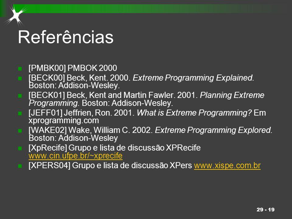 29 - 19 Referências [PMBK00] PMBOK 2000 [BECK00] Beck, Kent. 2000. Extreme Programming Explained. Boston: Addison-Wesley. [BECK01] Beck, Kent and Mart