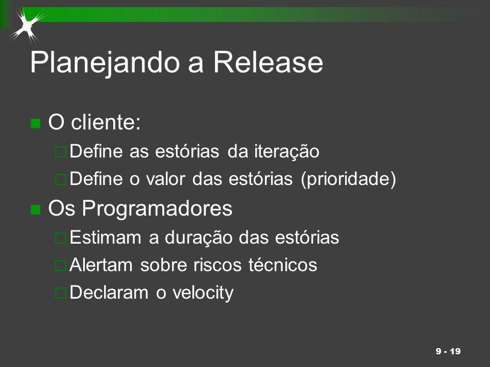 9 - 19 Planejando a Release O cliente:  Define as estórias da iteração  Define o valor das estórias (prioridade) Os Programadores  Estimam a duraçã