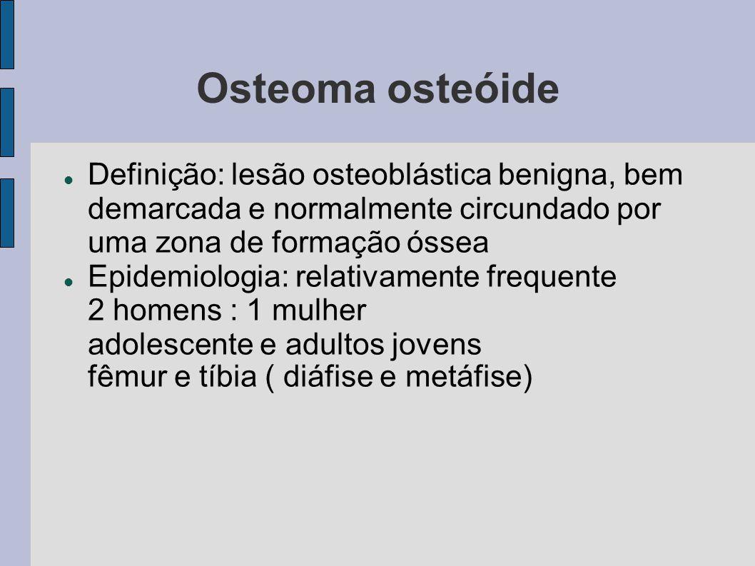 Osteoma osteóide Definição: lesão osteoblástica benigna, bem demarcada e normalmente circundado por uma zona de formação óssea Epidemiologia: relativa