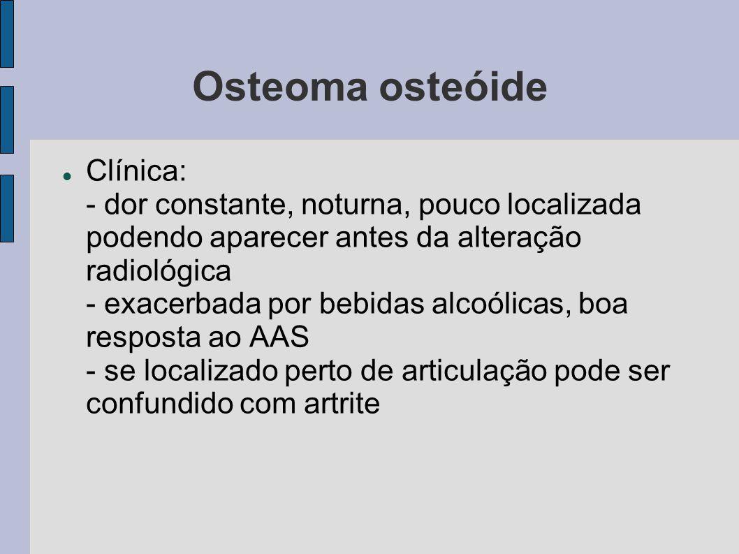 Osteoma osteóide Clínica: - dor constante, noturna, pouco localizada podendo aparecer antes da alteração radiológica - exacerbada por bebidas alcoólic