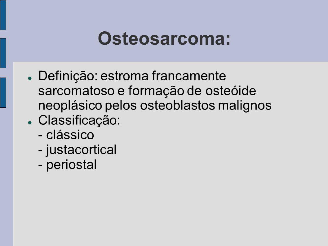 Osteosarcoma: Definição: estroma francamente sarcomatoso e formação de osteóide neoplásico pelos osteoblastos malignos Classificação: - clássico - jus