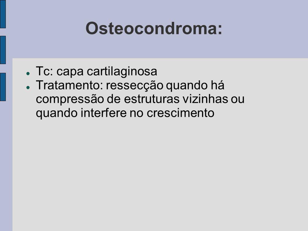 Osteocondroma: Tc: capa cartilaginosa Tratamento: ressecção quando há compressão de estruturas vizinhas ou quando interfere no crescimento