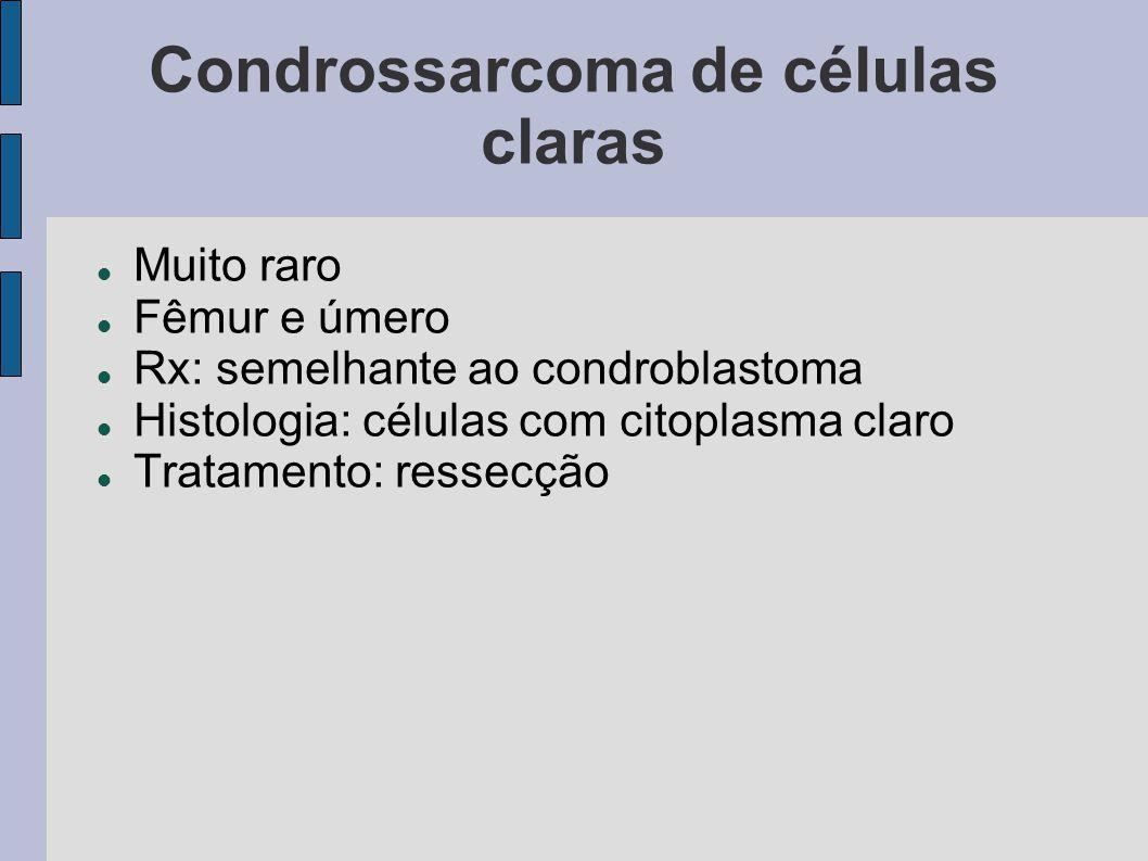 Condrossarcoma de células claras Muito raro Fêmur e úmero Rx: semelhante ao condroblastoma Histologia: células com citoplasma claro Tratamento: ressec