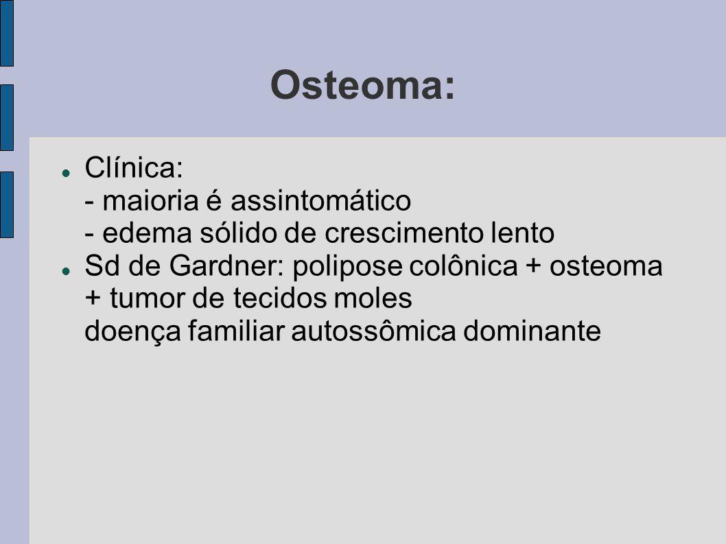 Osteoma: Clínica: - maioria é assintomático - edema sólido de crescimento lento Sd de Gardner: polipose colônica + osteoma + tumor de tecidos moles do
