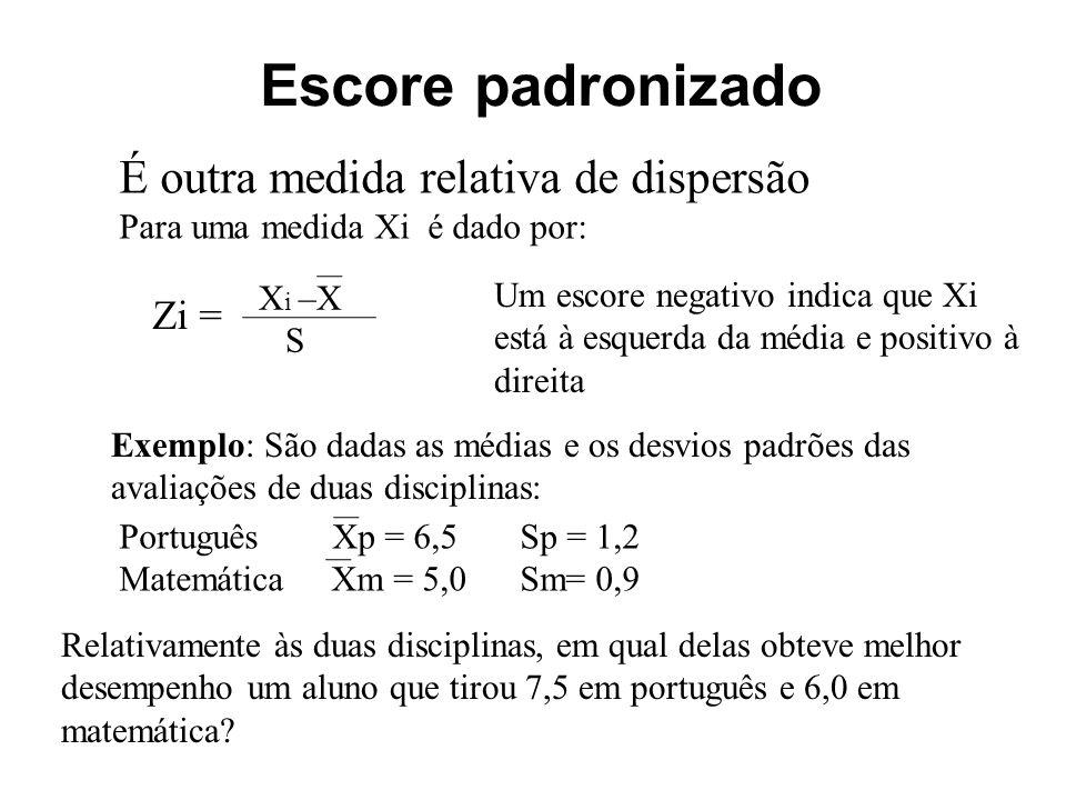 Escore padronizado É outra medida relativa de dispersão Para uma medida Xi é dado por: Zi = X i –X S Um escore negativo indica que Xi está à esquerda da média e positivo à direita Exemplo: São dadas as médias e os desvios padrões das avaliações de duas disciplinas: Português Xp = 6,5 Sp = 1,2 Matemática Xm = 5,0 Sm= 0,9 Relativamente às duas disciplinas, em qual delas obteve melhor desempenho um aluno que tirou 7,5 em português e 6,0 em matemática?