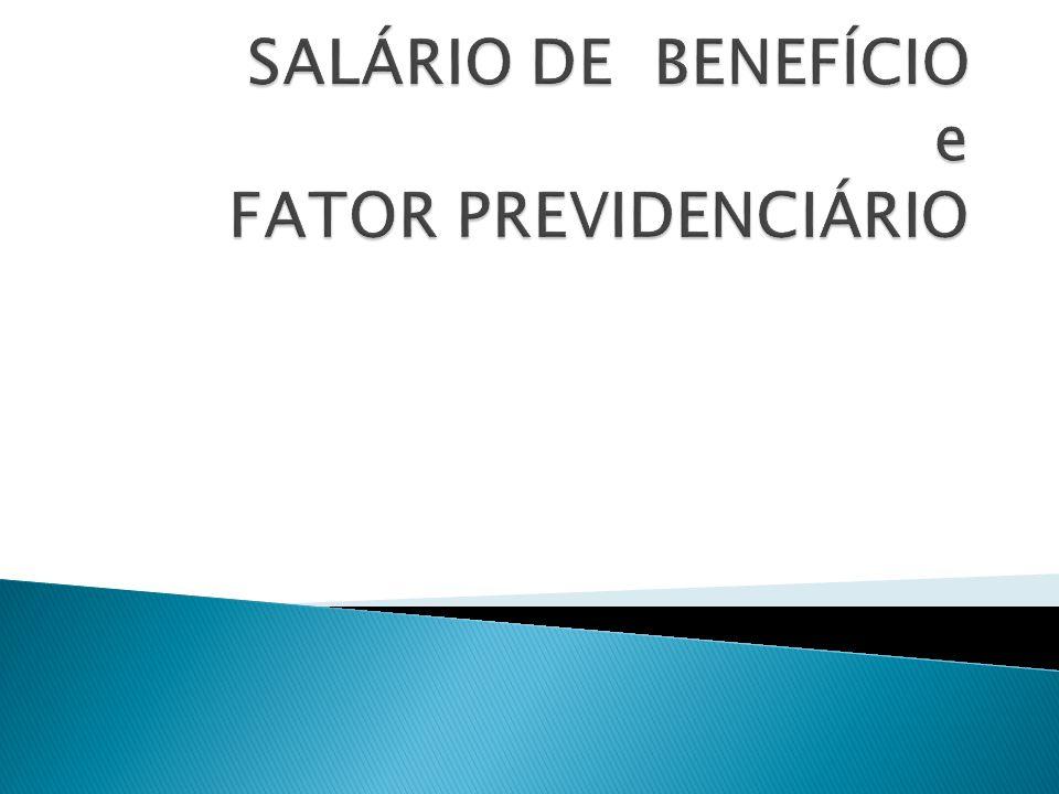 EXEMPLO DE CÁLCULO DO FATOR PREVIDENCIÁRIO Condições do segurado (homem) 35 anos de contribuição 55 anos de idade Es = 24,3 anos Média de 80% dos maiores sal.de-contribuição: R$ 1.800,00 Cálculo do Fator Previdenciário F = Tc x a x [1 + (Id + Tc x a)] Es 100 F = 35 x 0,31/ 24,3 x [ 1+ ( 55 + 35 x 0,31)/100] F = 0,7405 SB = 1.800,00 x 0,7405 = R$ 1.332,90