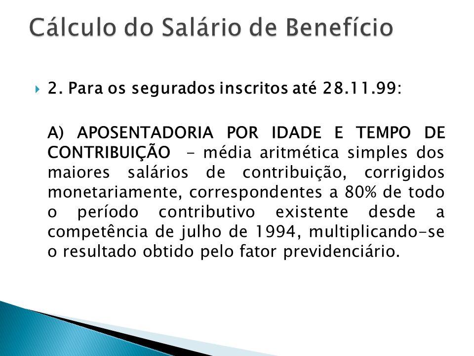 2. Para os segurados inscritos até 28.11.99: A) APOSENTADORIA POR IDADE E TEMPO DE CONTRIBUIÇÃO - média aritmética simples dos maiores salários de c