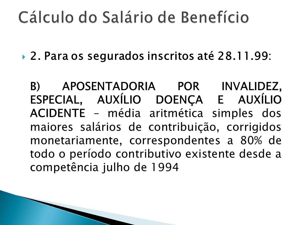  2. Para os segurados inscritos até 28.11.99: B) APOSENTADORIA POR INVALIDEZ, ESPECIAL, AUXÍLIO DOENÇA E AUXÍLIO ACIDENTE – média aritmética simples