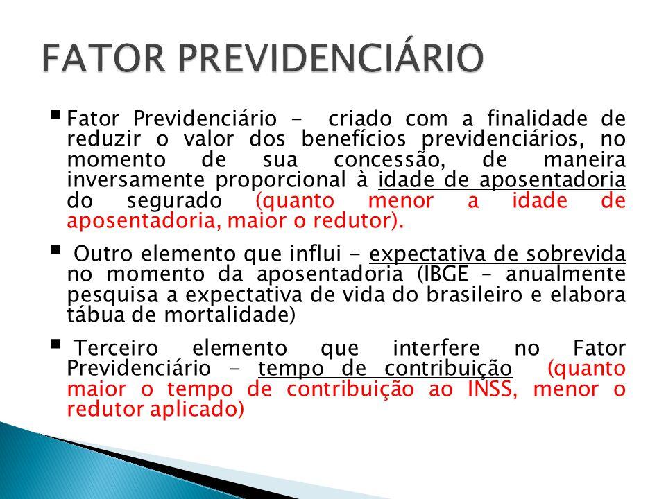 Fator Previdenciário - criado com a finalidade de reduzir o valor dos benefícios previdenciários, no momento de sua concessão, de maneira inversamen