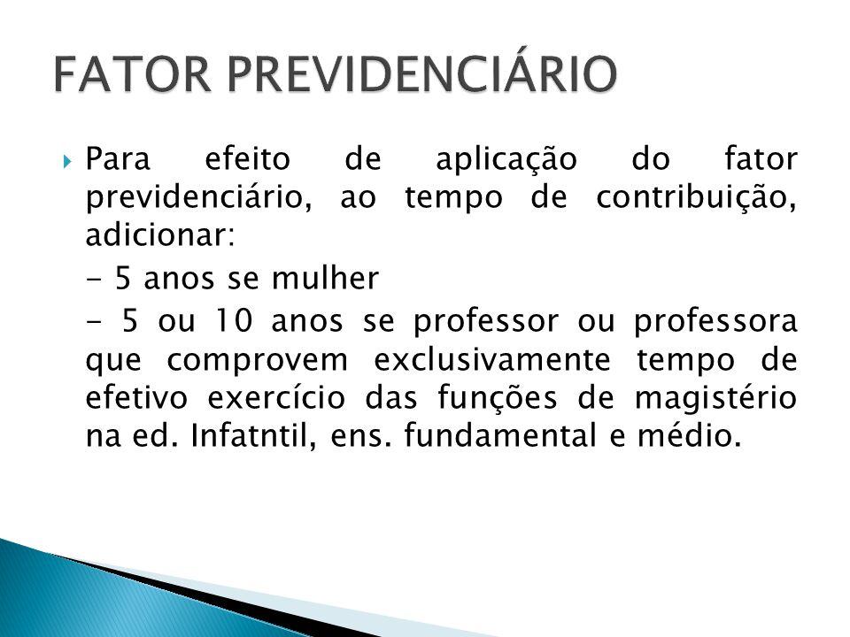  Para efeito de aplicação do fator previdenciário, ao tempo de contribuição, adicionar: - 5 anos se mulher - 5 ou 10 anos se professor ou professora