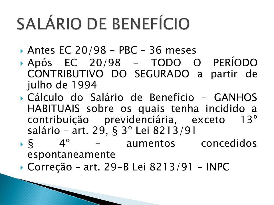  Antes EC 20/98 - PBC – 36 meses  Após EC 20/98 - TODO O PERÍODO CONTRIBUTIVO DO SEGURADO a partir de julho de 1994  Cálculo do Salário de Benefíci