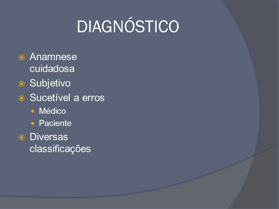 DIAGNÓSTICO  Anamnese cuidadosa  Subjetivo  Sucetível a erros Médico Paciente  Diversas classificações
