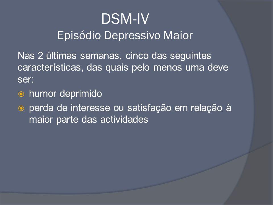 DSM-IV Episódio Depressivo Maior Nas 2 últimas semanas, cinco das seguintes características, das quais pelo menos uma deve ser:  humor deprimido  pe