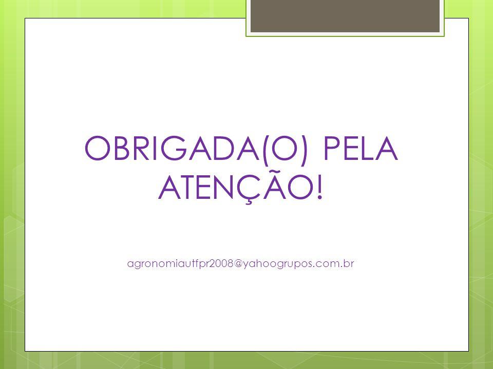 OBRIGADA(O) PELA ATENÇÃO! agronomiautfpr2008@yahoogrupos.com.br