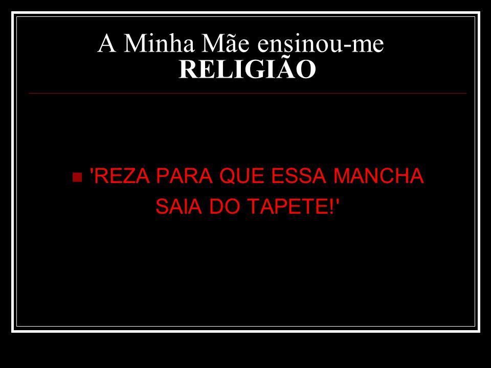 A Minha Mãe ensinou-me RELIGIÃO REZA PARA QUE ESSA MANCHA SAIA DO TAPETE!