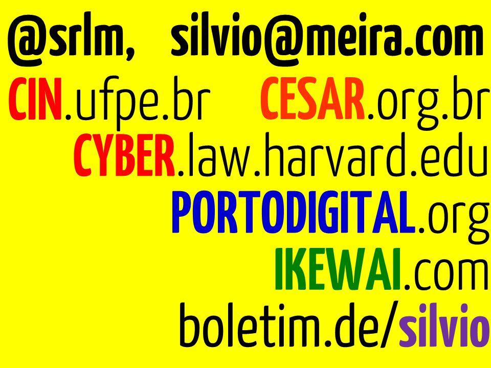 @srlm, silvio@meira.com CIN.ufpe.br CESAR.org.br PORTODIGITAL.org IKEWAI.com boletim.de/silvio CYBER.law.harvard.edu