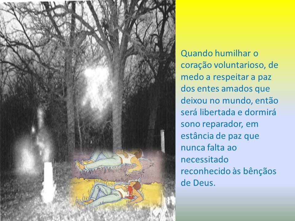Quando humilhar o coração voluntarioso, de medo a respeitar a paz dos entes amados que deixou no mundo, então será libertada e dormirá sono reparador