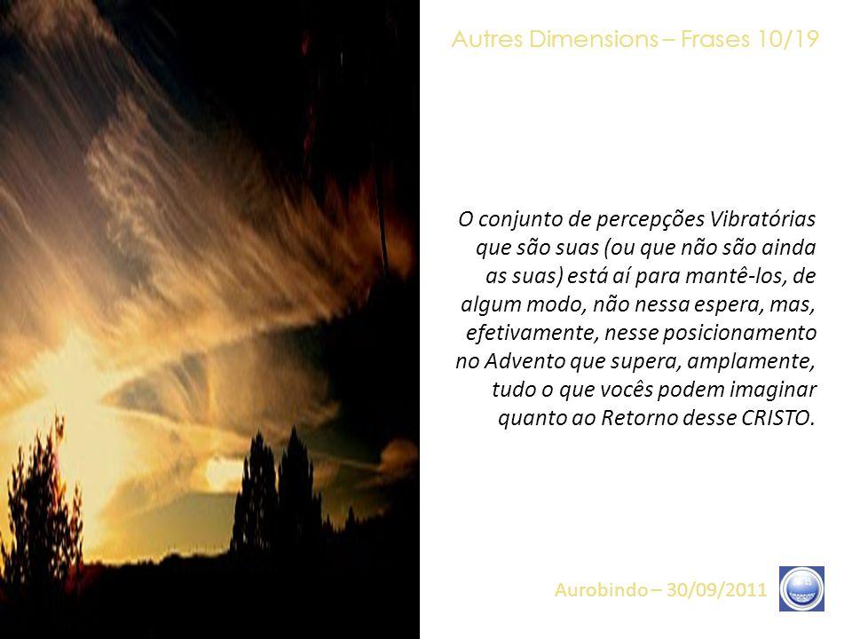 Autres Dimensions – Frases 09/19 Aurobindo – 30/09/2011 Assim, é necessário, efetivamente, agora, terem-se prontos, inteiramente. Ter-se pronto quer d