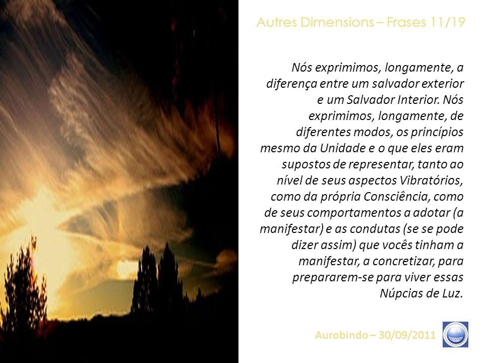 Autres Dimensions – Frases 10/19 Aurobindo – 30/09/2011 O conjunto de percepções Vibratórias que são suas (ou que não são ainda as suas) está aí para