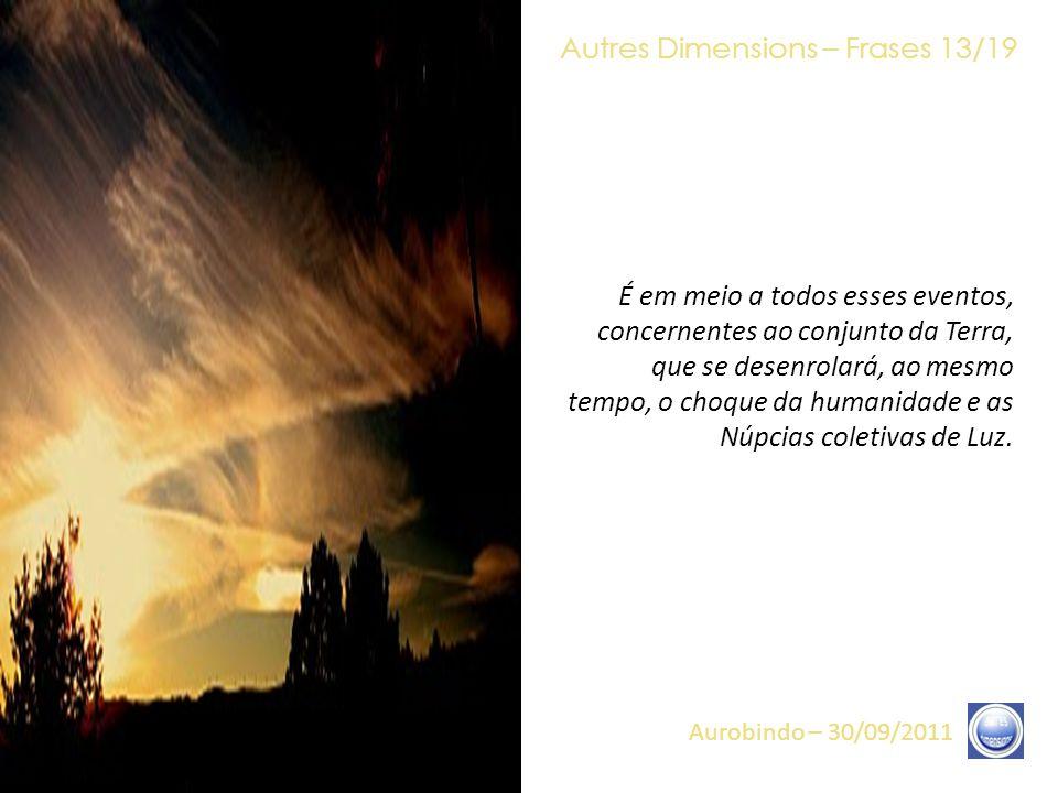 Autres Dimensions – Frases 12/19 Aurobindo – 30/09/2011 O conjunto de eventos que se abre, agora, sobre esta Terra converge, todos, para o mesmo ponto, que é a última Reversão da Consciência, a última Passagem da Porta Estreita, que muitos de vocês realizaram (e realizam, nesse momento mesmo), através, por vezes, da Noite Escura da Alma, através de Vibrações muito intensas, mas, também, através de percepções novas do próprio modo de funcionamento.