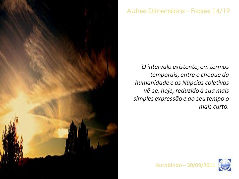 Autres Dimensions – Frases 13/19 Aurobindo – 30/09/2011 É em meio a todos esses eventos, concernentes ao conjunto da Terra, que se desenrolará, ao mesmo tempo, o choque da humanidade e as Núpcias coletivas de Luz.