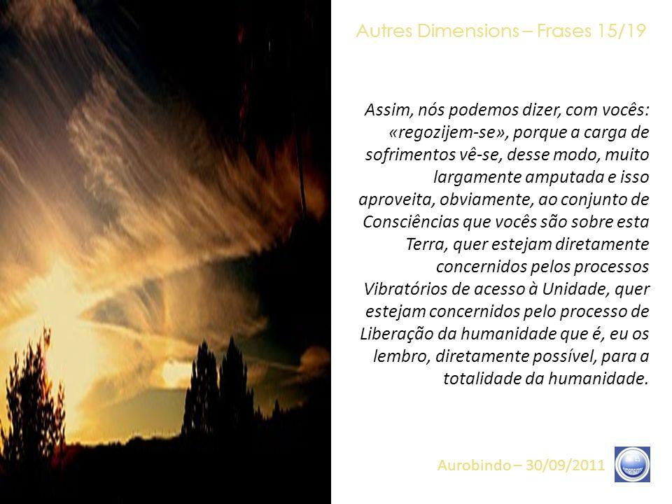 Autres Dimensions – Frases 14/19 Aurobindo – 30/09/2011 O intervalo existente, em termos temporais, entre o choque da humanidade e as Núpcias coletivas vê-se, hoje, reduzido à sua mais simples expressão e ao seu tempo o mais curto.