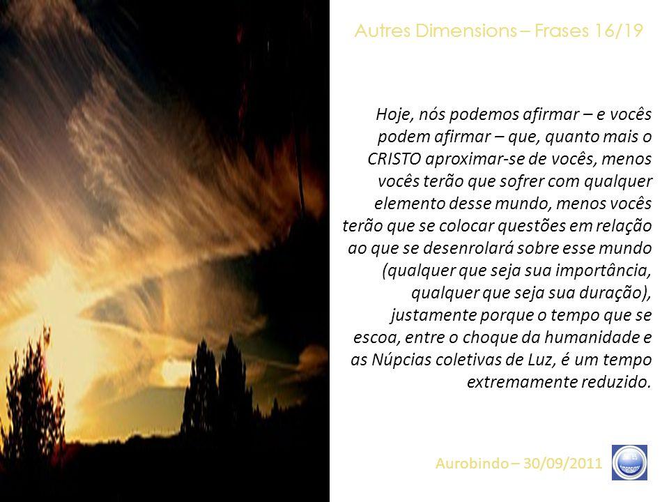 Autres Dimensions – Frases 15/19 Aurobindo – 30/09/2011 Assim, nós podemos dizer, com vocês: «regozijem-se», porque a carga de sofrimentos vê-se, dess