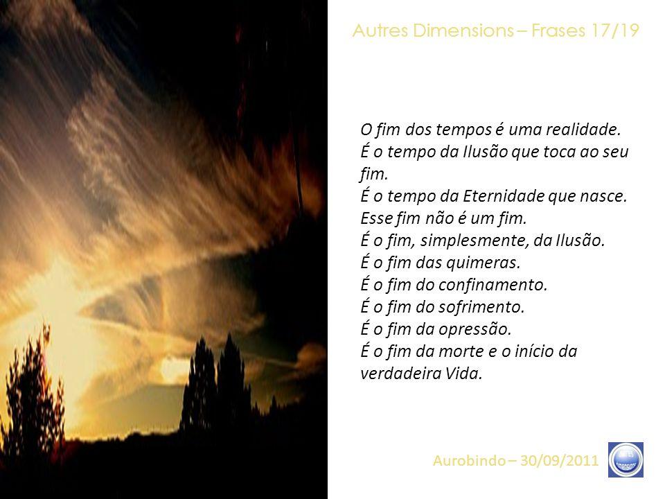 Autres Dimensions – Frases 16/19 Aurobindo – 30/09/2011 Hoje, nós podemos afirmar – e vocês podem afirmar – que, quanto mais o CRISTO aproximar-se de