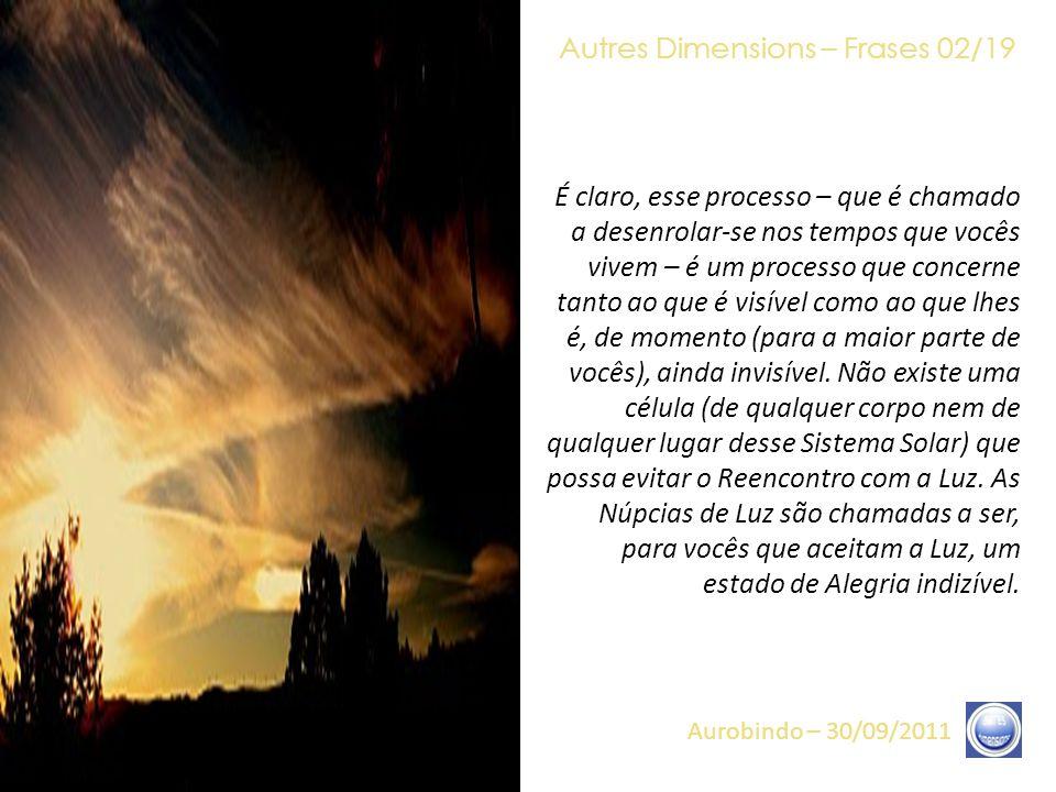 Autres Dimensions – Frases 01/19 Aurobindo – 30/09/2011 Compreendam que o fim dos tempos não é nem o fim do mundo nem seu fim, mas, bem mais, uma muda