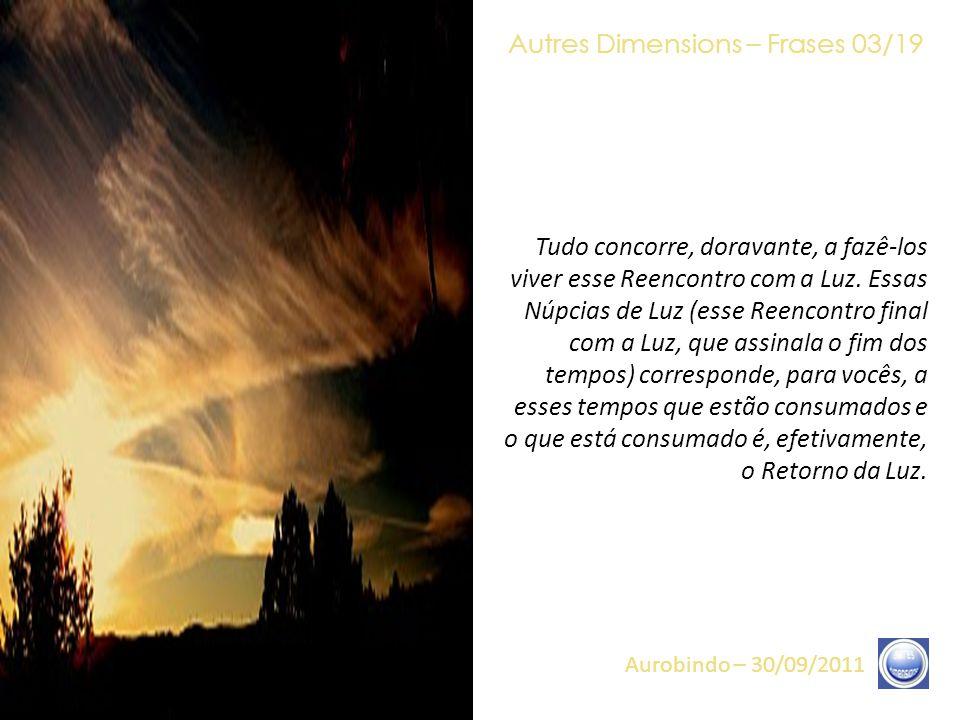 Autres Dimensions – Frases 02/19 Aurobindo – 30/09/2011 É claro, esse processo – que é chamado a desenrolar-se nos tempos que vocês vivem – é um processo que concerne tanto ao que é visível como ao que lhes é, de momento (para a maior parte de vocês), ainda invisível.