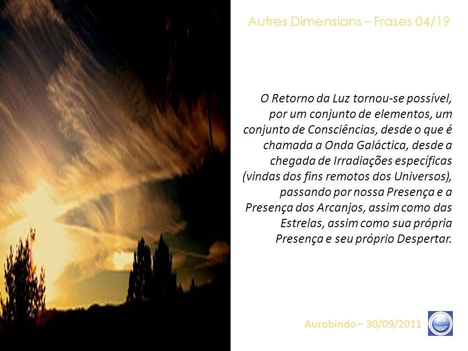 Autres Dimensions – Frases 03/19 Aurobindo – 30/09/2011 Tudo concorre, doravante, a fazê-los viver esse Reencontro com a Luz. Essas Núpcias de Luz (es