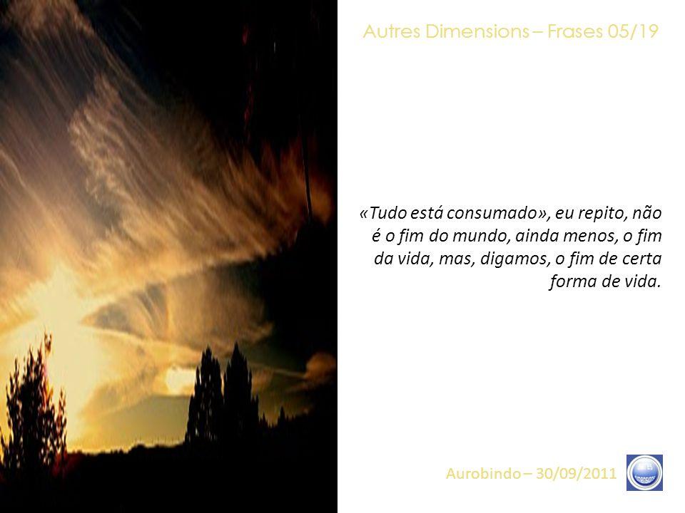 Autres Dimensions – Frases 04/19 Aurobindo – 30/09/2011 O Retorno da Luz tornou-se possível, por um conjunto de elementos, um conjunto de Consciências, desde o que é chamada a Onda Galáctica, desde a chegada de Irradiações específicas (vindas dos fins remotos dos Universos), passando por nossa Presença e a Presença dos Arcanjos, assim como das Estrelas, assim como sua própria Presença e seu próprio Despertar.