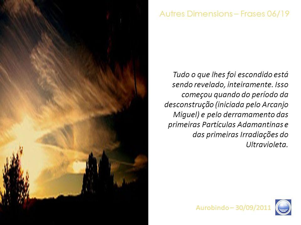 Autres Dimensions – Frases 05/19 Aurobindo – 30/09/2011 «Tudo está consumado», eu repito, não é o fim do mundo, ainda menos, o fim da vida, mas, digamos, o fim de certa forma de vida.