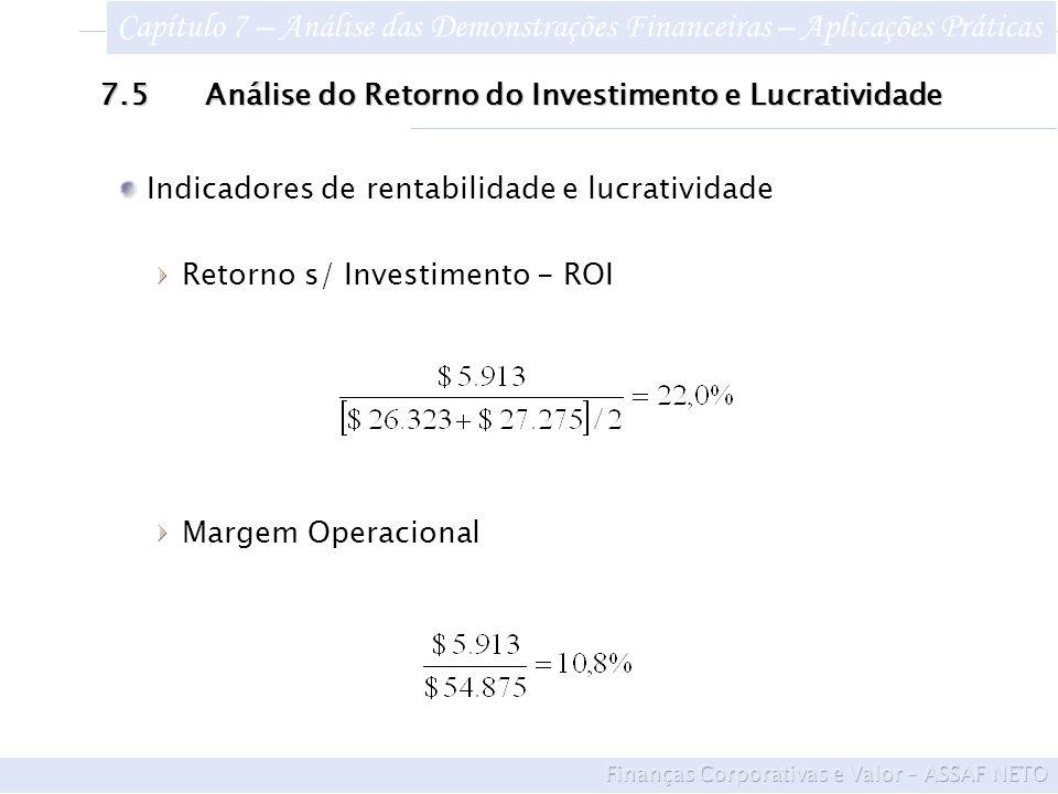 7.5Análise do Retorno do Investimento e Lucratividade Indicadores de rentabilidade e lucratividade Retorno s/ Investimento - ROI Margem Operacional Capítulo 7 – Análise das Demonstrações Financeiras – Aplicações Práticas