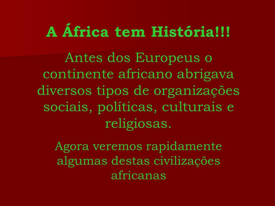 A África tem História!!! Antes dos Europeus o continente africano abrigava diversos tipos de organizações sociais, políticas, culturais e religiosas.