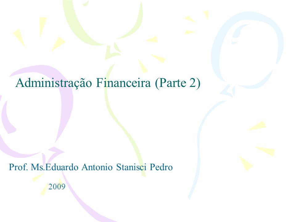 Administração Financeira (Parte 2) Prof. Ms.Eduardo Antonio Stanisci Pedro 2009