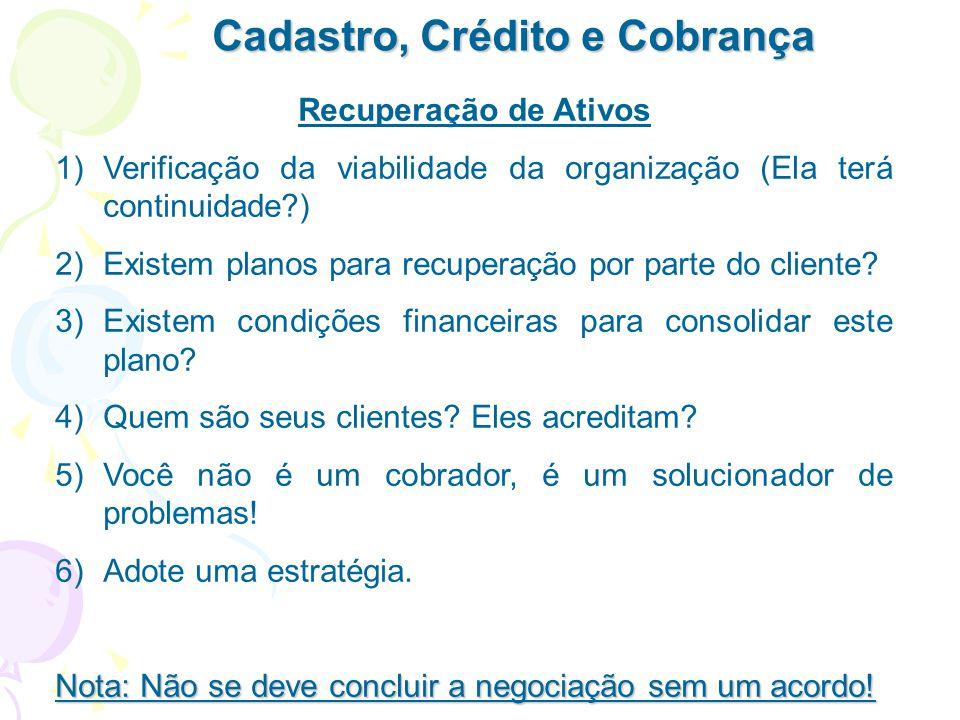 Cadastro, Crédito e Cobrança Recuperação de Ativos 1)Verificação da viabilidade da organização (Ela terá continuidade?) 2)Existem planos para recupera