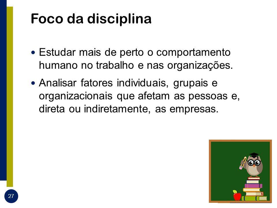 Foco da disciplina Estudar mais de perto o comportamento humano no trabalho e nas organizações. Analisar fatores individuais, grupais e organizacionai